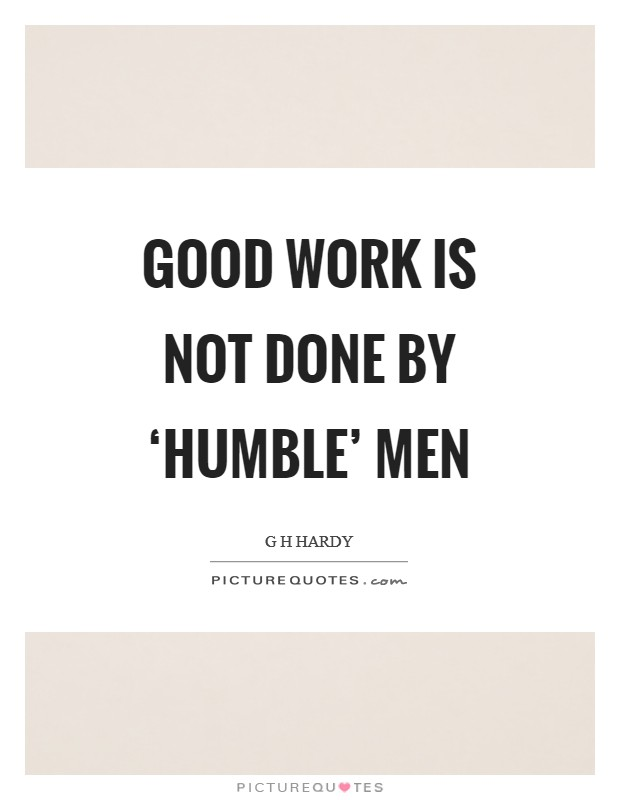 Good work is not done by 'humble' men Picture Quote #1