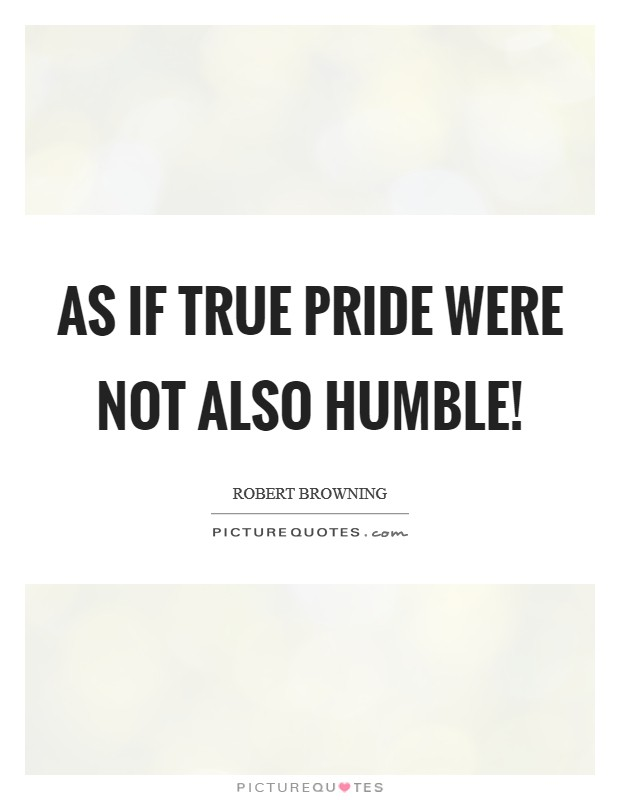 As if true pride Were not also humble! Picture Quote #1