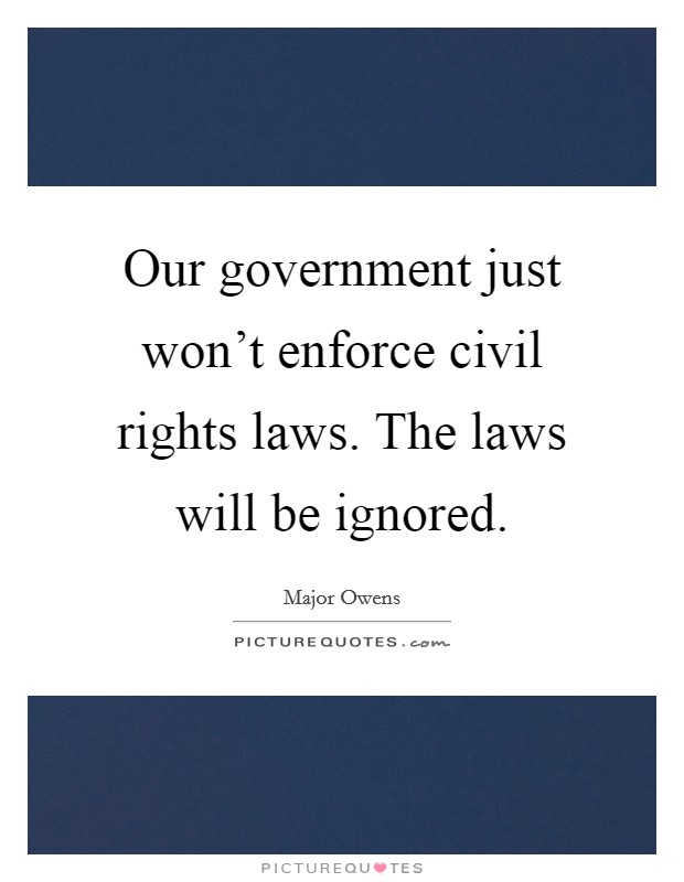 Our government just won't enforce civil rights laws. The laws will be ignored Picture Quote #1
