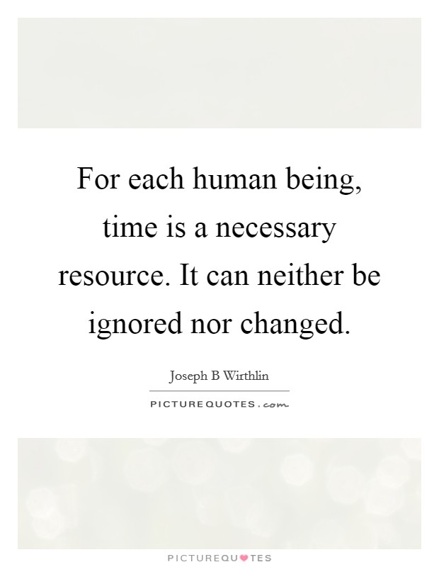 For each human being, time is a necessary resource. It can neither be ignored nor changed Picture Quote #1