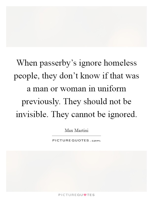 When passerby's ignore homeless people, they don't know if that was a man or woman in uniform previously. They should not be invisible. They cannot be ignored Picture Quote #1