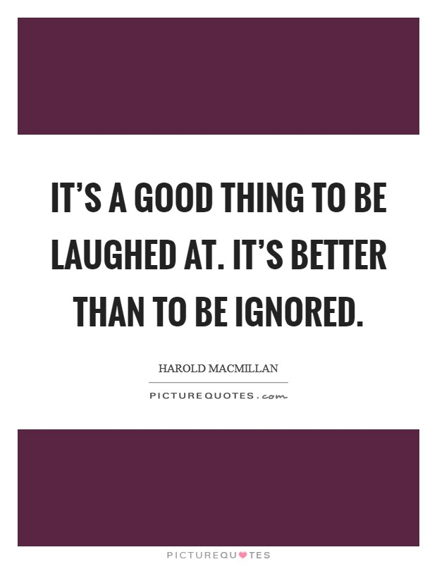 It's a good thing to be laughed at. It's better than to be ignored Picture Quote #1