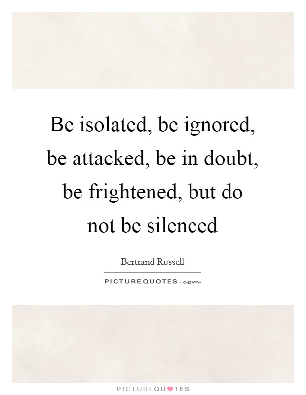 Be isolated, be ignored, be attacked, be in doubt, be frightened, but do not be silenced Picture Quote #1