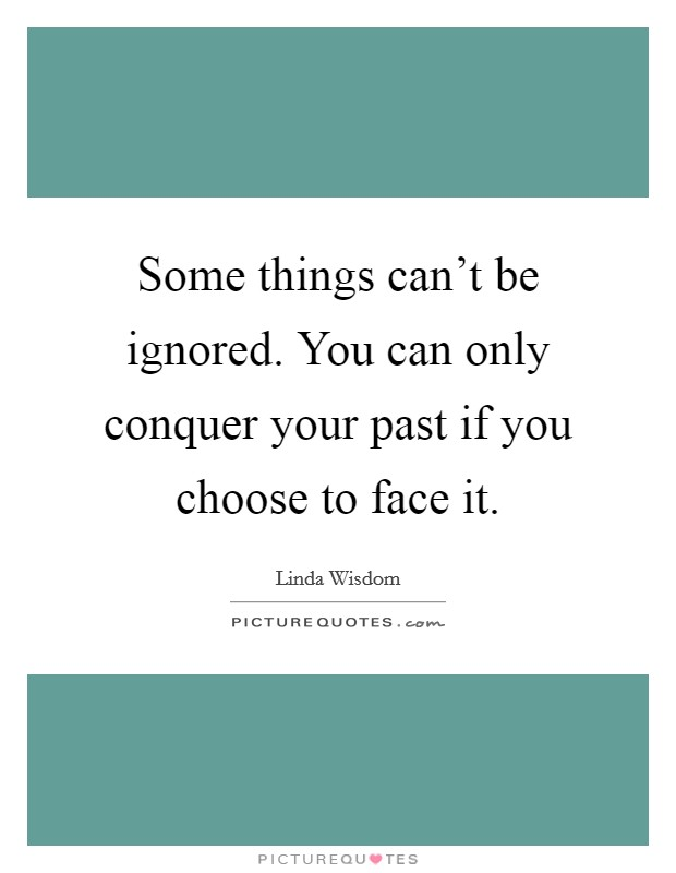 Some things can't be ignored. You can only conquer your past if you choose to face it Picture Quote #1