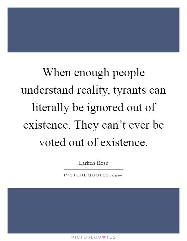 When enough people understand reality, tyrants can literally be ignored out of existence. They can't ever be voted out of existence Picture Quote #1