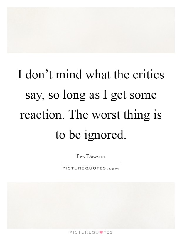 I don't mind what the critics say, so long as I get some reaction. The worst thing is to be ignored Picture Quote #1