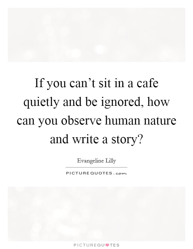 If you can't sit in a cafe quietly and be ignored, how can you observe human nature and write a story? Picture Quote #1