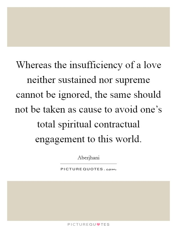 Whereas the insufficiency of a love neither sustained nor supreme cannot be ignored, the same should not be taken as cause to avoid one's total spiritual contractual engagement to this world Picture Quote #1