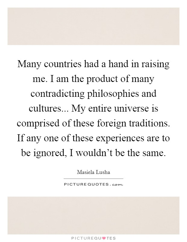 Many countries had a hand in raising me. I am the product of many contradicting philosophies and cultures... My entire universe is comprised of these foreign traditions. If any one of these experiences are to be ignored, I wouldn't be the same Picture Quote #1