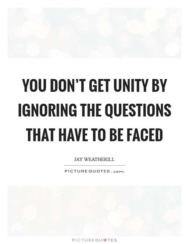 You don't get unity by ignoring the questions that have to be faced Picture Quote #1
