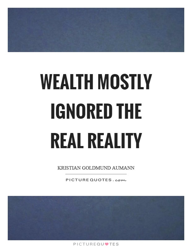 Wealth mostly ignored the real reality Picture Quote #1