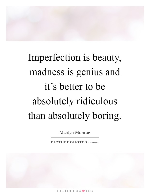 Imperfection is beauty, madness is genius and it's better to be absolutely ridiculous than absolutely boring Picture Quote #1