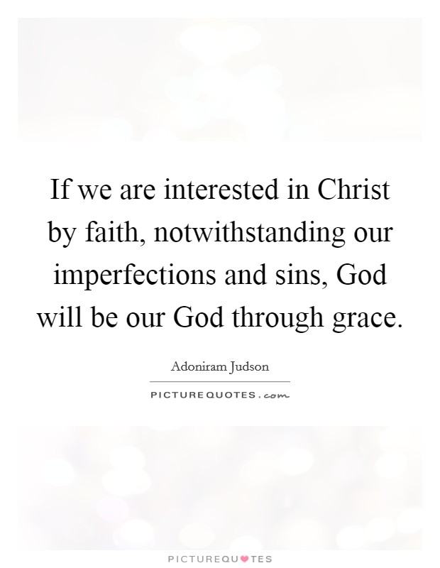 If we are interested in Christ by faith, notwithstanding our imperfections and sins, God will be our God through grace Picture Quote #1