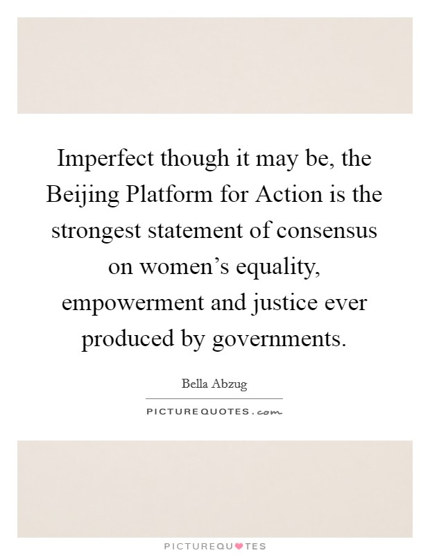 Imperfect though it may be, the Beijing Platform for Action is the strongest statement of consensus on women's equality, empowerment and justice ever produced by governments Picture Quote #1