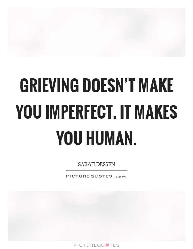 Grieving doesn't make you imperfect. It makes you human Picture Quote #1