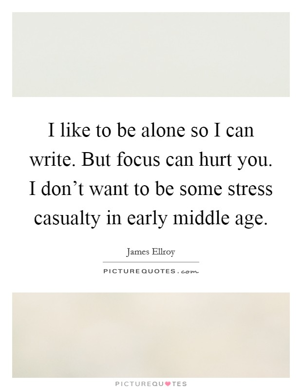 I like to be alone so I can write. But focus can hurt you. I don't want to be some stress casualty in early middle age Picture Quote #1