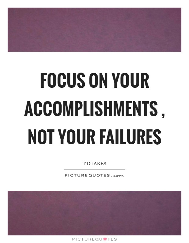 Focus on your accomplishments , not your failures Picture Quote #1