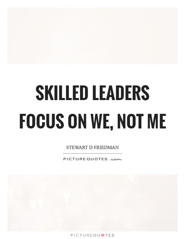 Skilled leaders focus on we, not me Picture Quote #1
