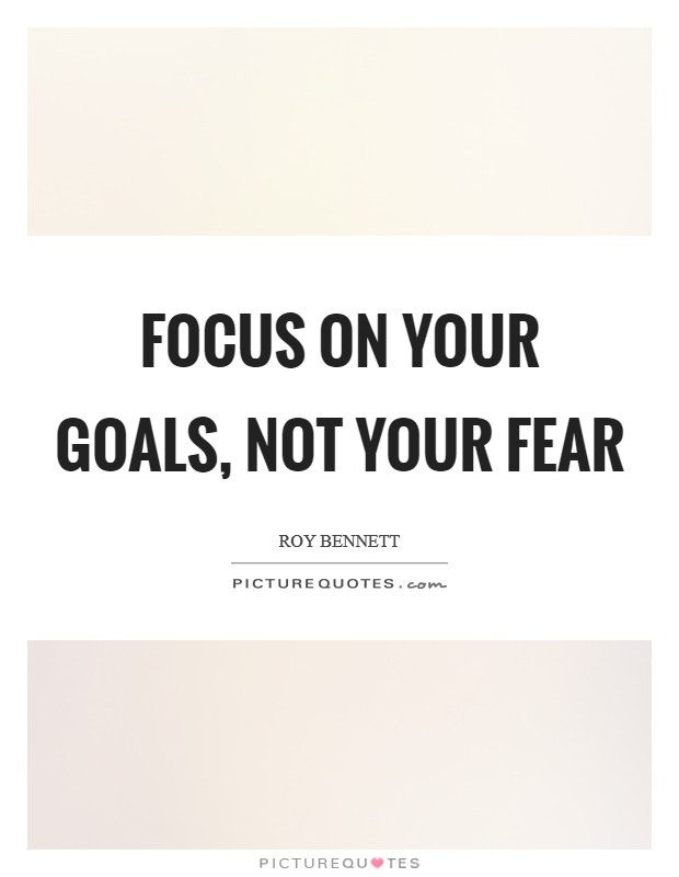 Focus on your goals, not your fear Picture Quote #1