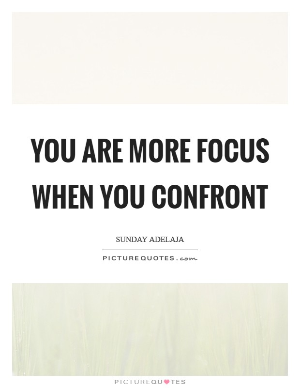 You are more focus when you confront Picture Quote #1