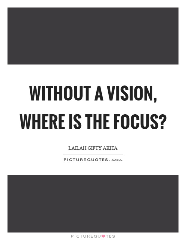 Without a vision, where is the focus? Picture Quote #1