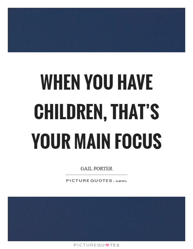 When you have children, that's your main focus Picture Quote #1
