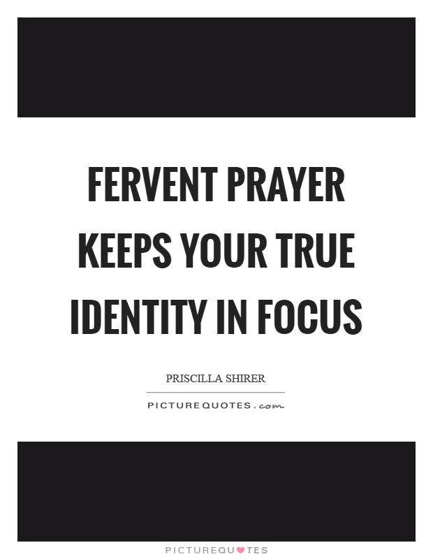 Fervent prayer keeps your true identity in focus Picture Quote #1