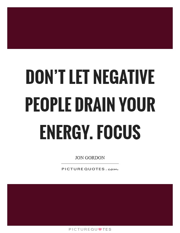 Don't let negative people drain your energy. Focus Picture Quote #1