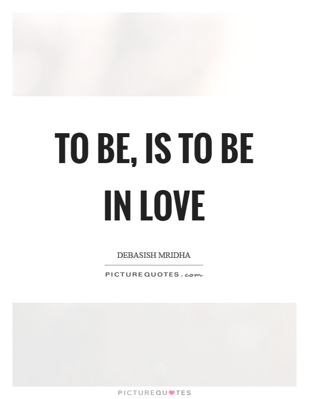 To be, is to be in love Picture Quote #1