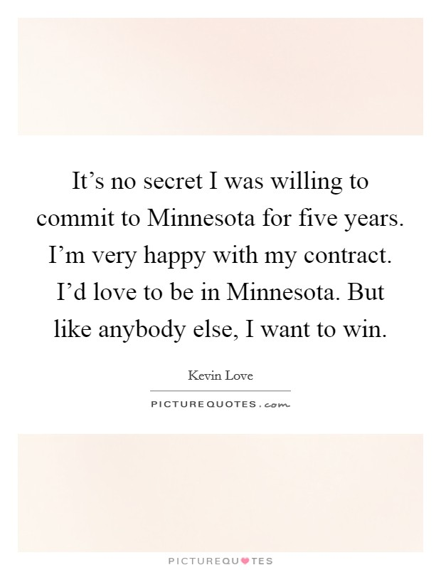 It's no secret I was willing to commit to Minnesota for five years. I'm very happy with my contract. I'd love to be in Minnesota. But like anybody else, I want to win Picture Quote #1