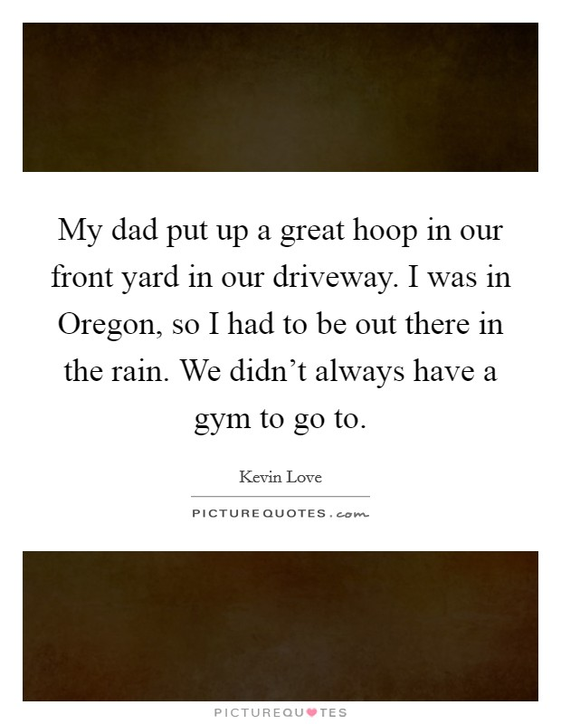 My dad put up a great hoop in our front yard in our driveway. I was in Oregon, so I had to be out there in the rain. We didn't always have a gym to go to Picture Quote #1
