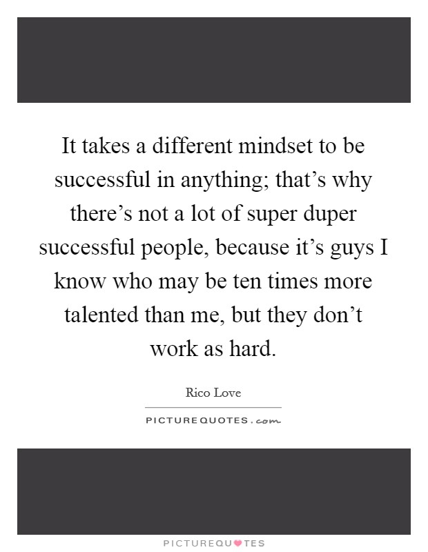 It takes a different mindset to be successful in anything; that's why there's not a lot of super duper successful people, because it's guys I know who may be ten times more talented than me, but they don't work as hard Picture Quote #1