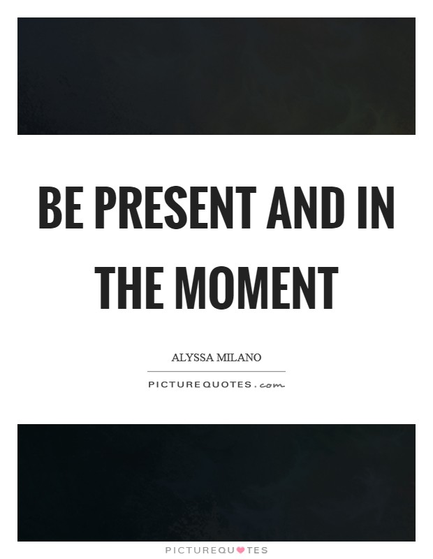 Be present and in the moment Picture Quote #1