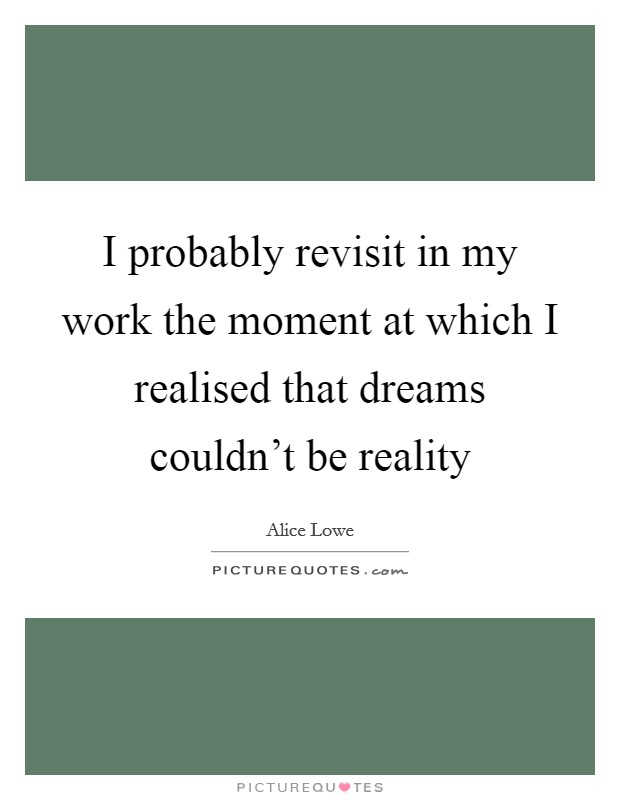 I probably revisit in my work the moment at which I realised that dreams couldn't be reality Picture Quote #1