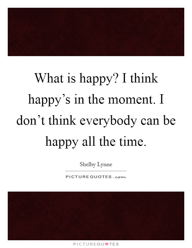 What is happy? I think happy's in the moment. I don't think everybody can be happy all the time Picture Quote #1