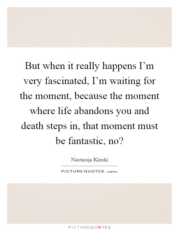 But when it really happens I'm very fascinated, I'm waiting for the moment, because the moment where life abandons you and death steps in, that moment must be fantastic, no? Picture Quote #1