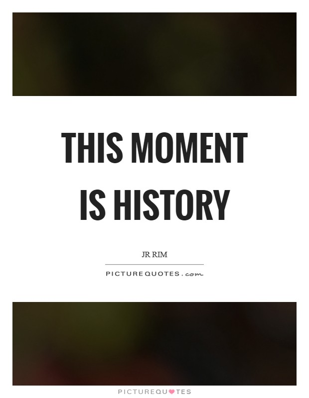 This moment is history Picture Quote #1