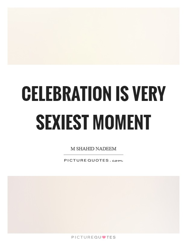 CELEBRATION is very sexiest moment Picture Quote #1