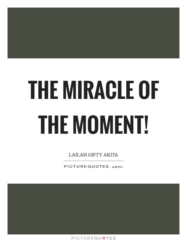 The miracle of the moment! Picture Quote #1