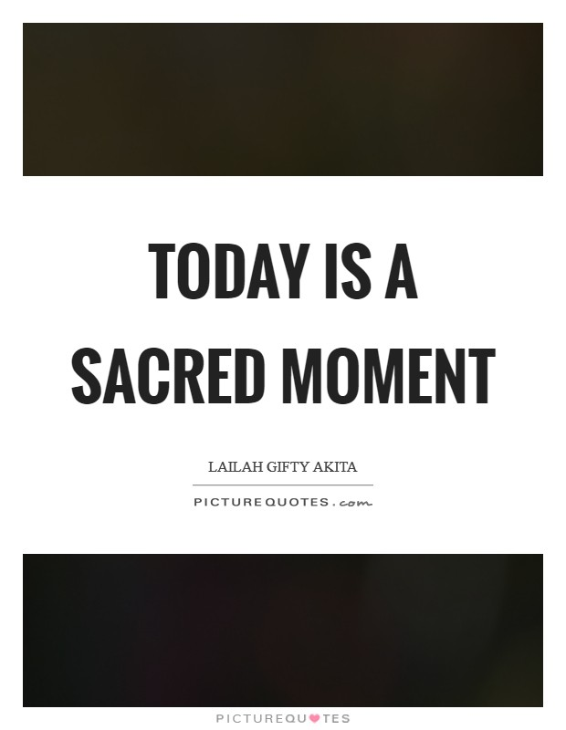 Today is a sacred moment Picture Quote #1