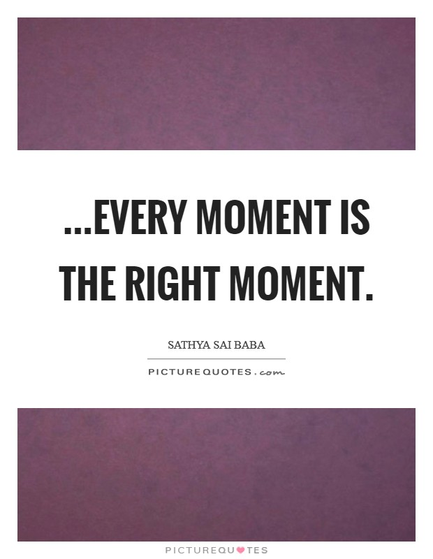 ...Every moment is the right moment Picture Quote #1