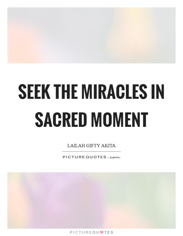 Seek the miracles in sacred moment Picture Quote #1