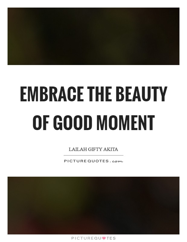 Embrace the beauty of good moment Picture Quote #1