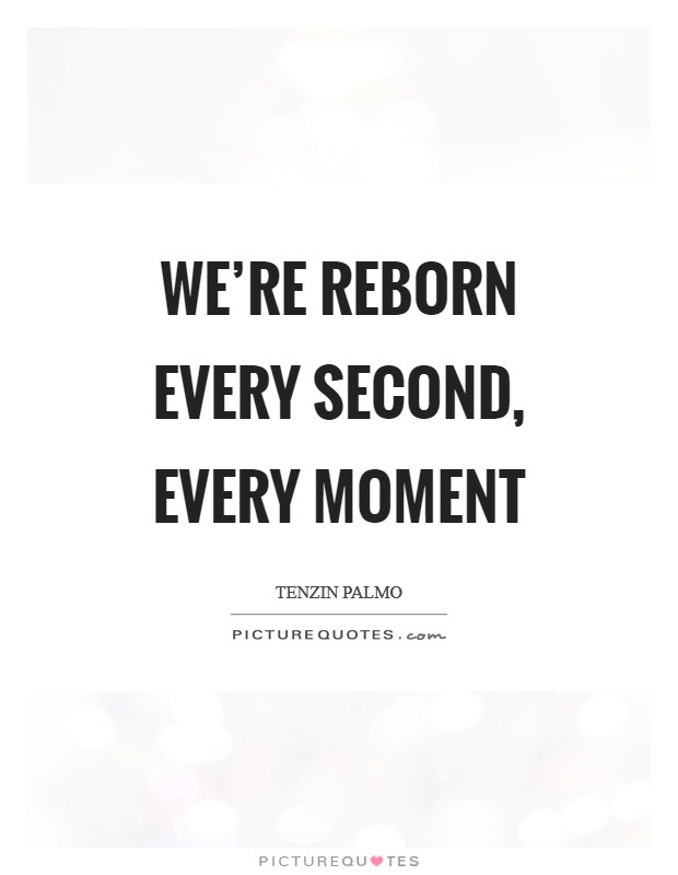 We're reborn every second, every moment Picture Quote #1