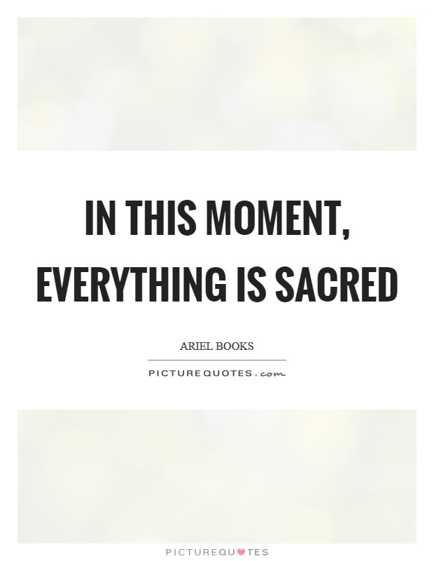 In this moment, everything is sacred Picture Quote #1