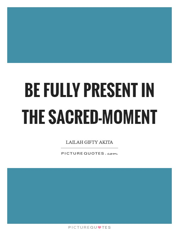 Be fully present in the sacred-moment Picture Quote #1