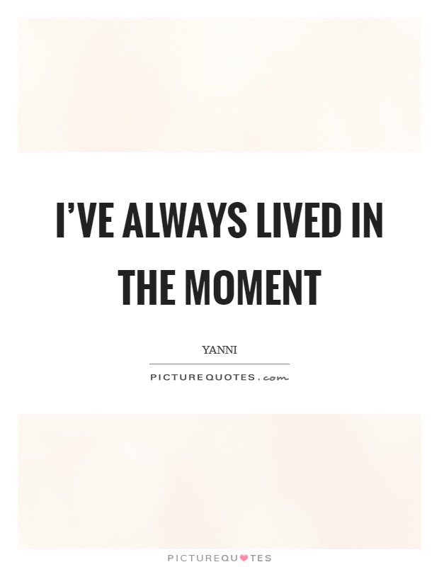 I've always lived in the moment Picture Quote #1