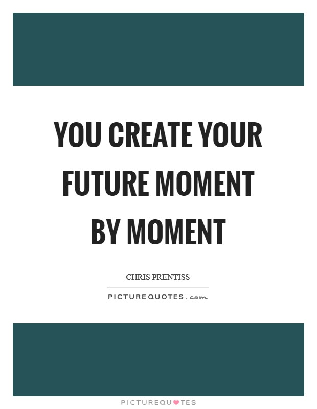 You create your future moment by moment Picture Quote #1