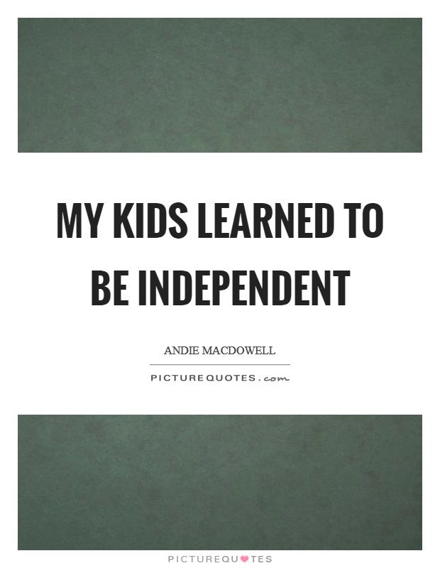 My kids learned to be independent Picture Quote #1