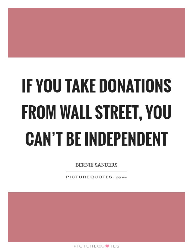 If you take donations from Wall Street, you can't be independent Picture Quote #1